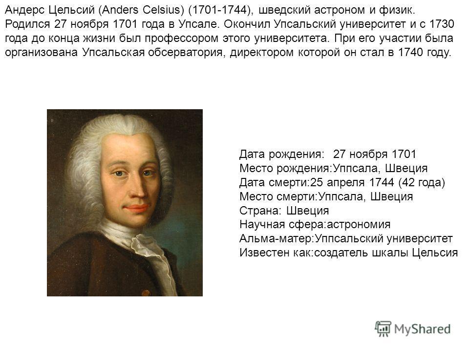 Андерс Цельсий (Anders Celsius) (1701-1744), шведский астроном и физик. Родился 27 ноября 1701 года в Упсале. Окончил Упсальский университет и с 1730 года до конца жизни был профессором этого университета. При его участии была организована Упсальская