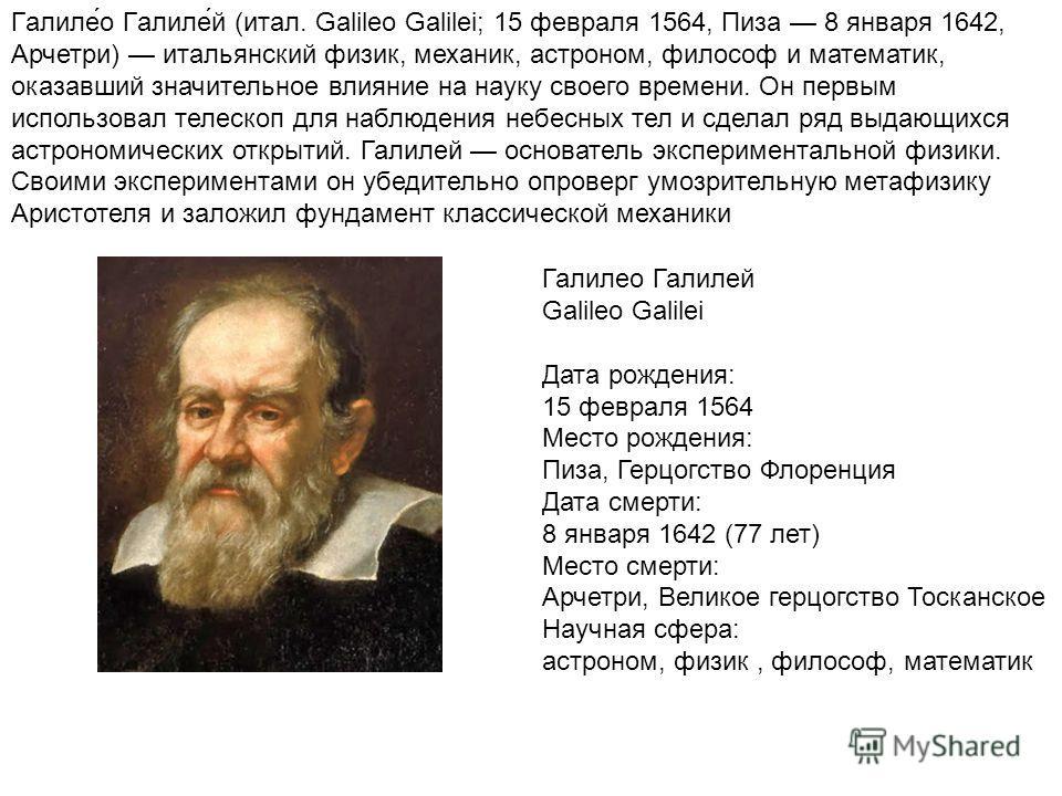 Галиле́о Галиле́й (итал. Galileo Galilei; 15 февраля 1564, Пиза 8 января 1642, Арчетри) итальянский физик, механик, астроном, философ и математик, оказавший значительное влияние на науку своего времени. Он первым использовал телескоп для наблюдения н