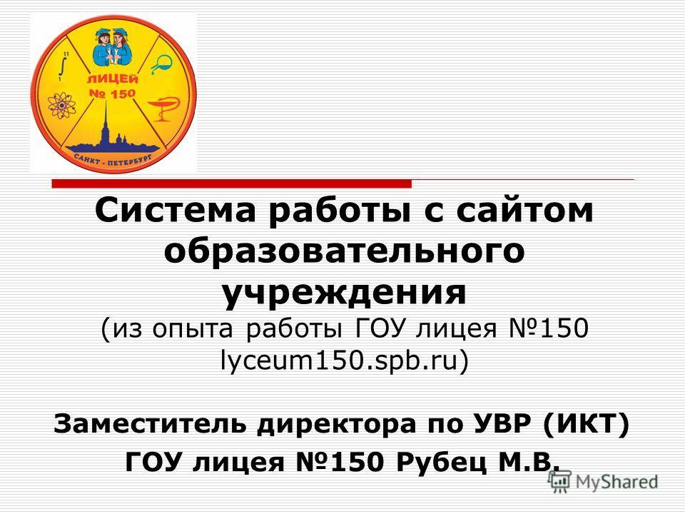 Система работы с сайтом образовательного учреждения (из опыта работы ГОУ лицея 150 lyceum150.spb.ru) Заместитель директора по УВР (ИКТ) ГОУ лицея 150 Рубец М.В.