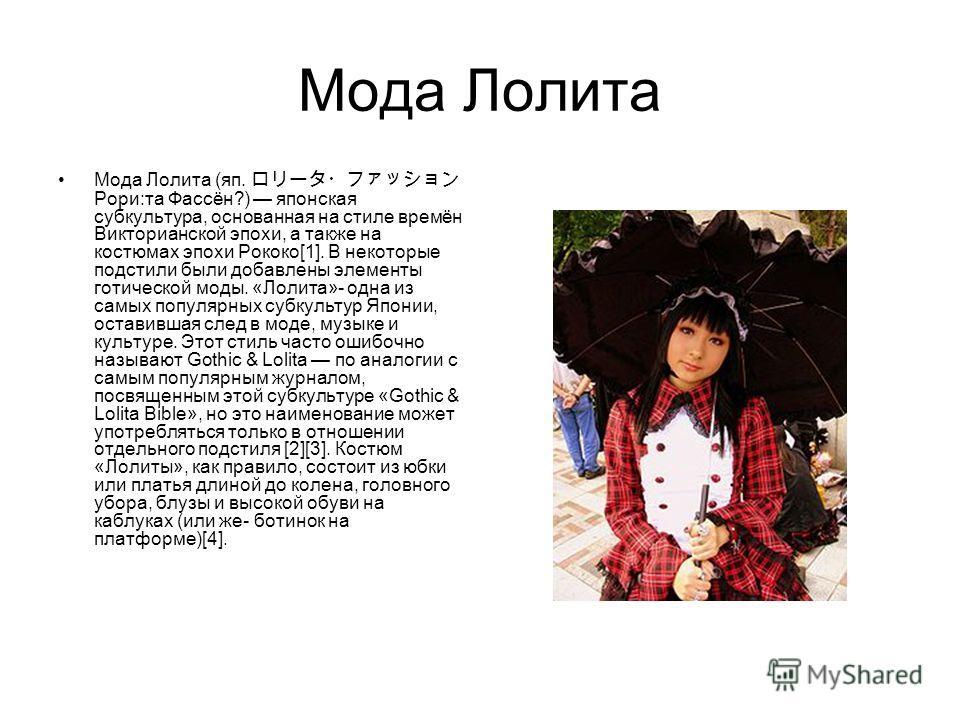 Мода Лолита Мода Лолита (яп. Рори:та Фассён?) японская субкультура, основанная на стиле времён Викторианской эпохи, а также на костюмах эпохи Рококо[1]. В некоторые подстили были добавлены элементы готической моды. «Лолита»- одна из самых популярных