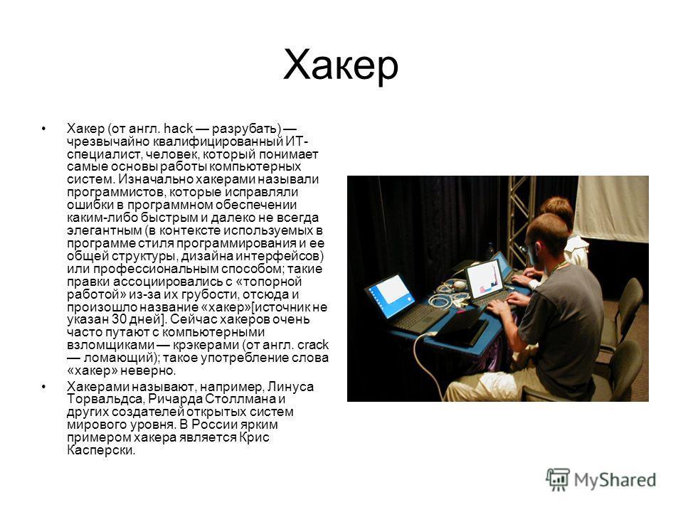 Хакер Хакер (от англ. hack разрубать) чрезвычайно квалифицированный ИТ- специалист, человек, который понимает самые основы работы компьютерных систем. Изначально хакерами называли программистов, которые исправляли ошибки в программном обеспечении как