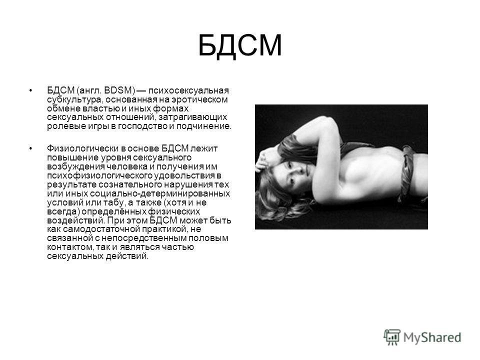 БДСМ БДСМ (англ. BDSM) психосексуальная субкультура, основанная на эротическом обмене властью и иных формах сексуальных отношений, затрагивающих ролевые игры в господство и подчинение. Физиологически в основе БДСМ лежит повышение уровня сексуального
