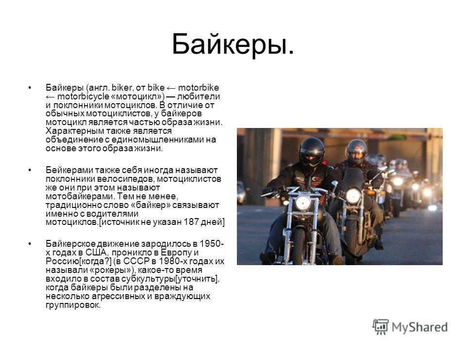 Байкеры. Байкеры (англ. biker, от bike motorbike motorbicycle «мотоцикл») любители и поклонники мотоциклов. В отличие от обычных мотоциклистов, у байкеров мотоцикл является частью образа жизни. Характерным также является объединение с единомышленника
