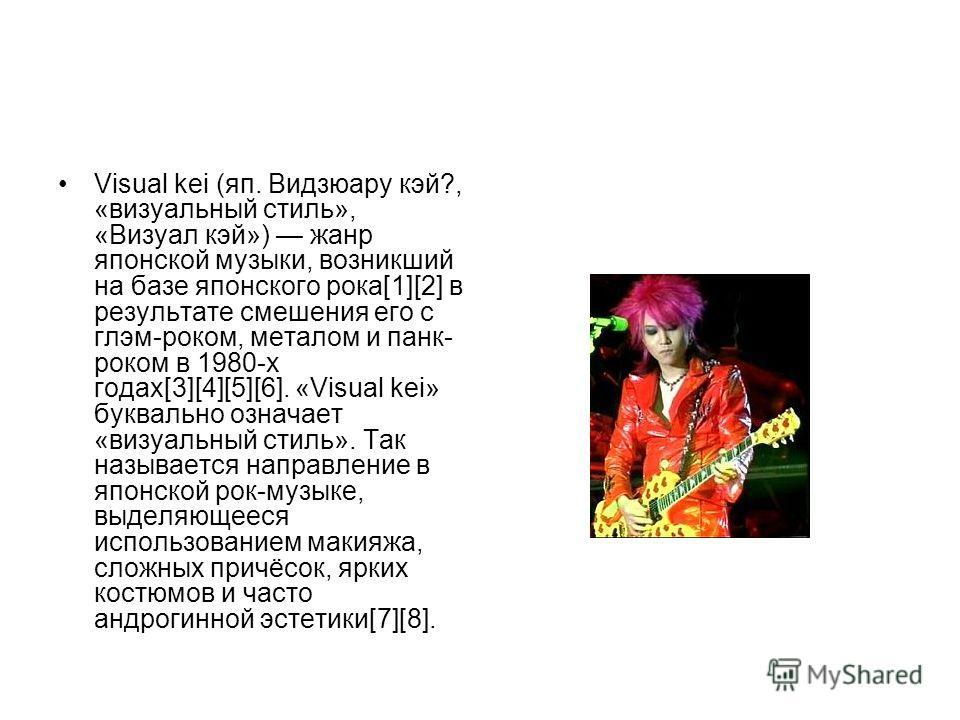 Visual kei (яп. Видзюару кэй?, «визуальный стиль», «Визуал кэй») жанр японской музыки, возникший на базе японского рока[1][2] в результате смешения его с глэм-роком, металом и панк- роком в 1980-х годах[3][4][5][6]. «Visual kei» буквально означает «в