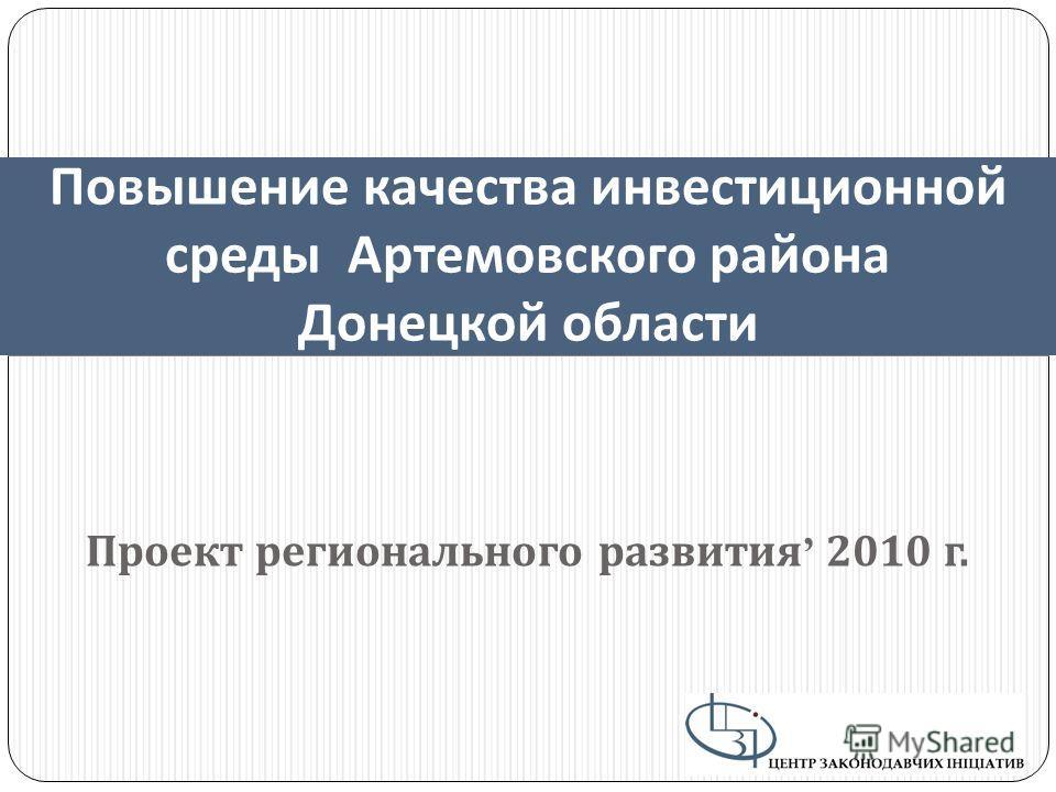 Проект регионального развития 2010 г. Повышение качества инвестиционной среды Артемовского района Донецкой области