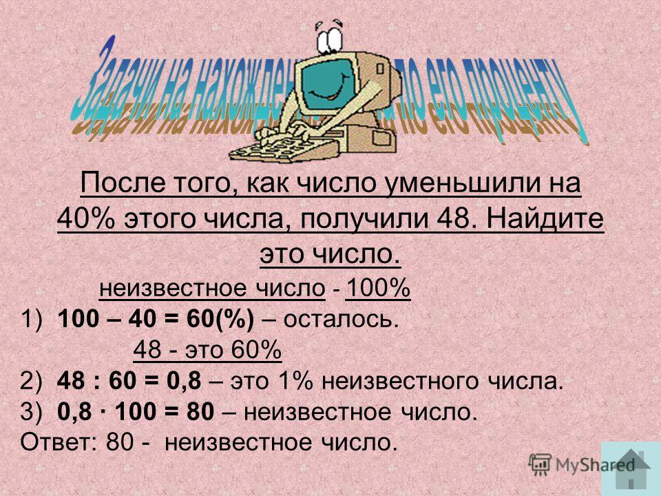 Найдите число, 60% которого равны 90. Неизвестное число – 100% 60% неизвестного числа - это 90 1) 90 : 60 = 1,5 – 1% неизвестного числа. 2) 1,5 · 100 = 150 - неизвестное число. Ответ: 150 - неизвестное число.