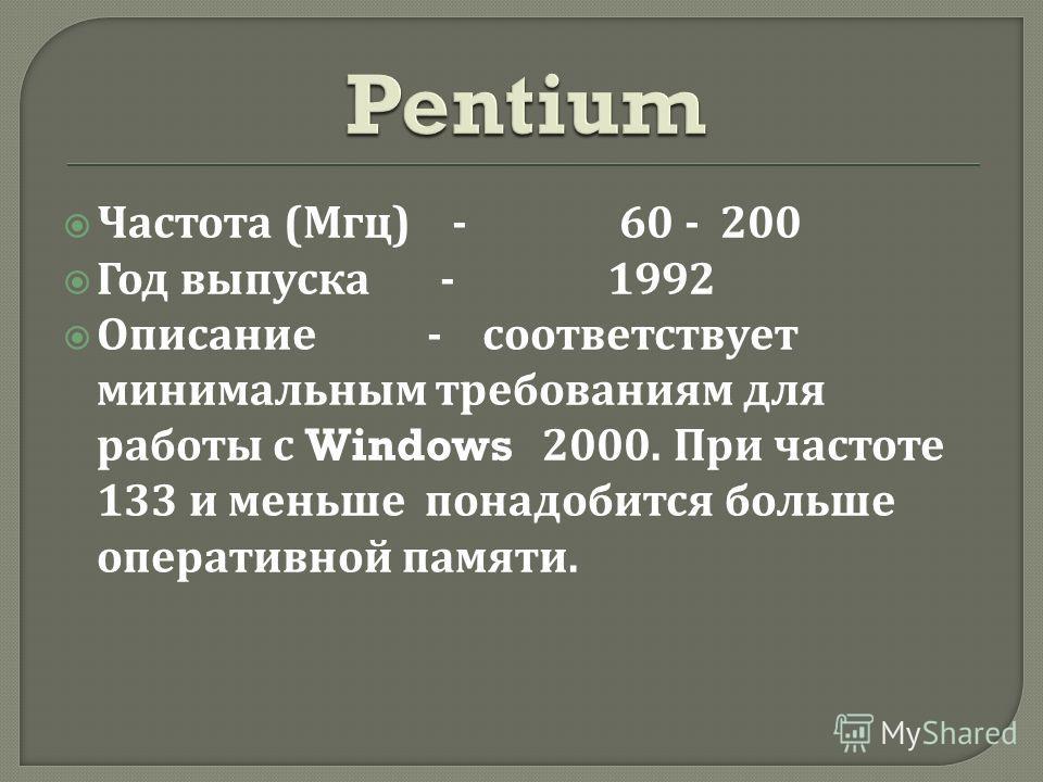 Частота ( Мгц ) - 60 - 200 Год выпуска - 1992 Описание - соответствует минимальным требованиям для работы с Windows 2000. При частоте 133 и меньше понадобится больше оперативной памяти.
