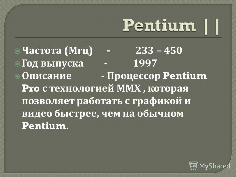 Частота ( Мгц ) - 233 – 450 Год выпуска - 1997 Описание - Процессор Pentium Pro с технологией ММХ, которая позволяет работать с графикой и видео быстрее, чем на обычном Pentium.