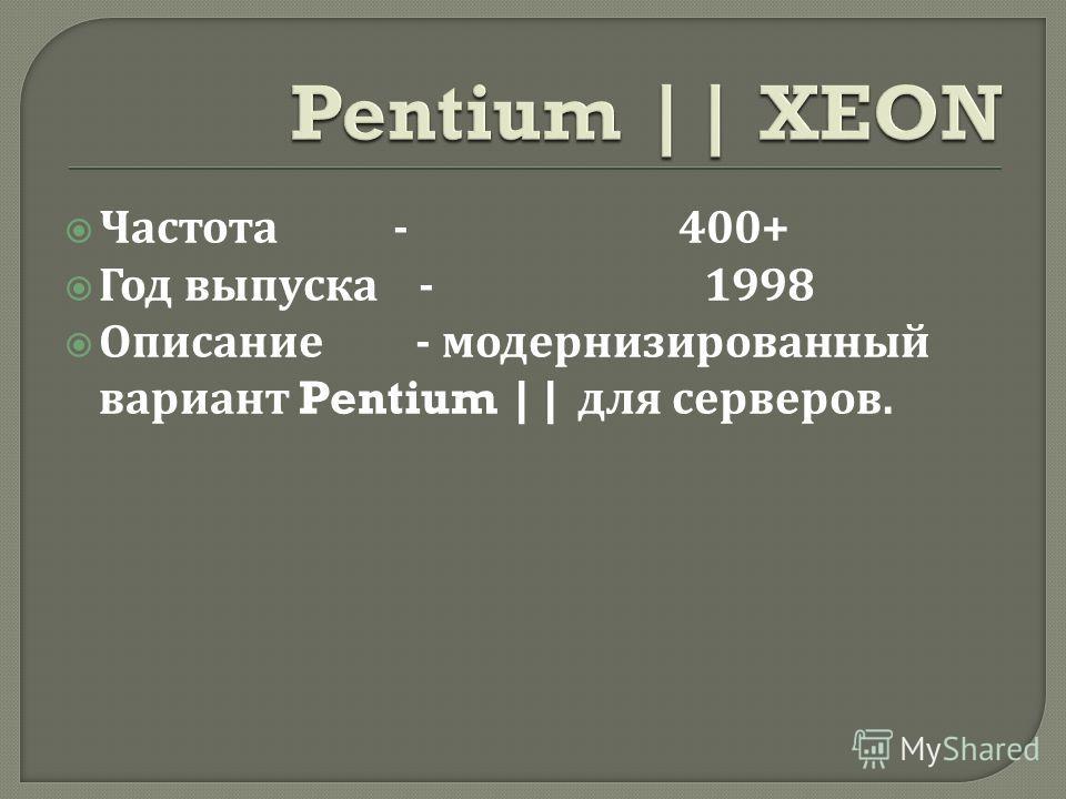 Частота - 400+ Год выпуска - 1998 Описание - модернизированный вариант Pentium || для серверов.