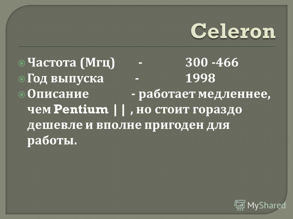 Частота ( Мгц ) - 300 -466 Год выпуска - 1998 Описание - работает медленнее, чем Pentium ||, но стоит гораздо дешевле и вполне пригоден для работы.