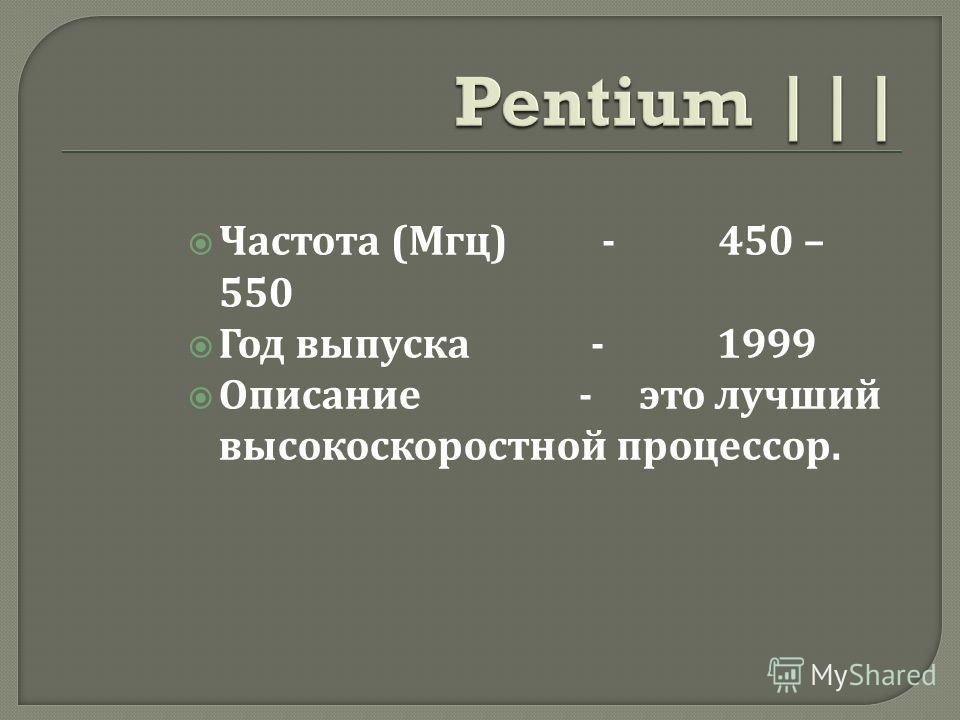 Частота ( Мгц ) - 450 – 550 Год выпуска - 1999 Описание - это лучший высокоскоростной процессор.