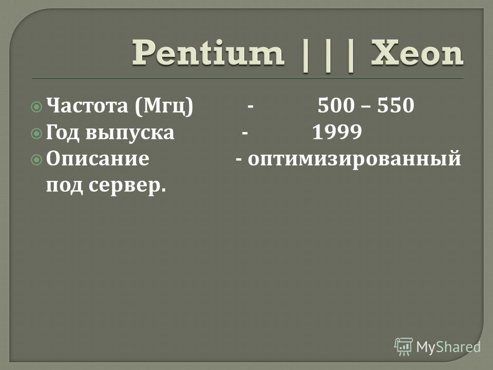Частота ( Мгц ) - 500 – 550 Год выпуска - 1999 Описание - оптимизированный под сервер.