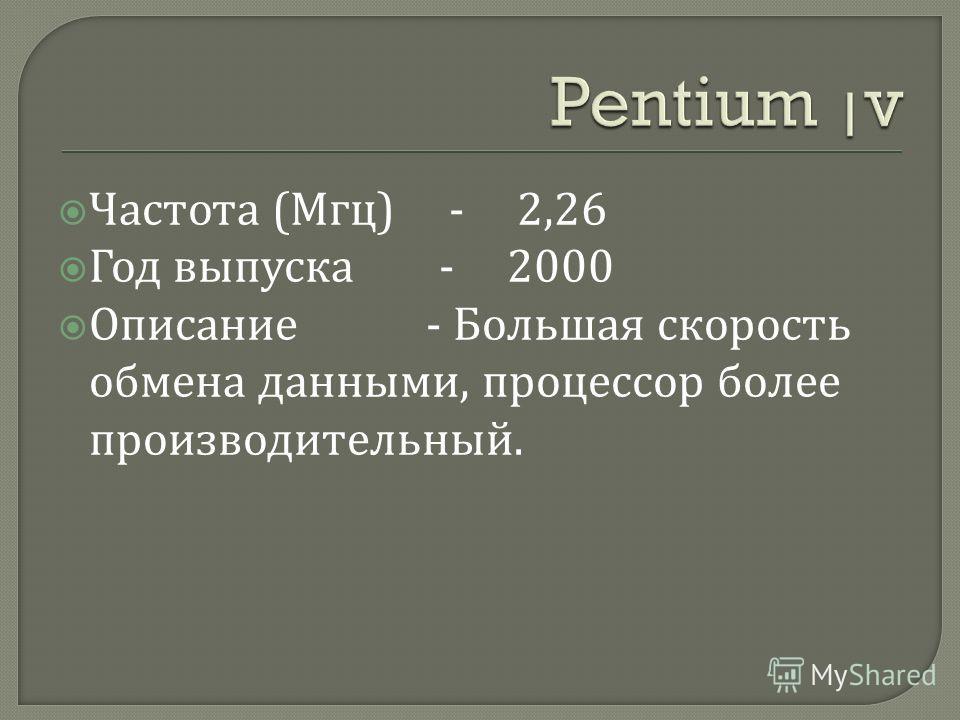 Частота ( Мгц ) - 2,26 Год выпуска - 2000 Описание - Большая скорость обмена данными, процессор более производительный.