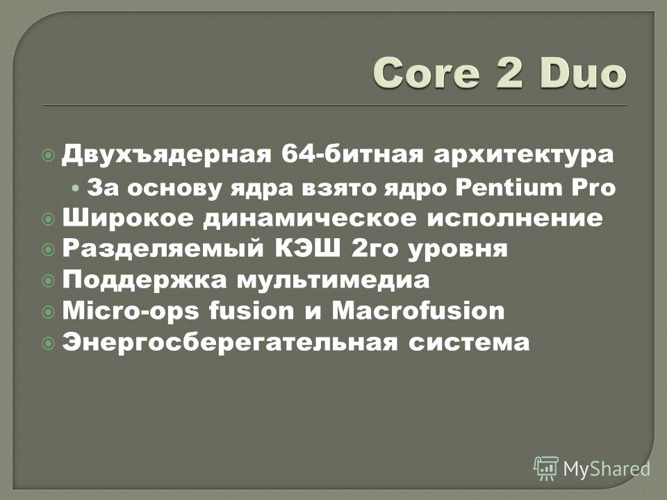 Двухъядерная 64-битная архитектура За основу ядра взято ядро Pentium Pro Широкое динамическое исполнение Разделяемый КЭШ 2го уровня Поддержка мультимедиа Micro-ops fusion и Macrofusion Энергосберегательная система