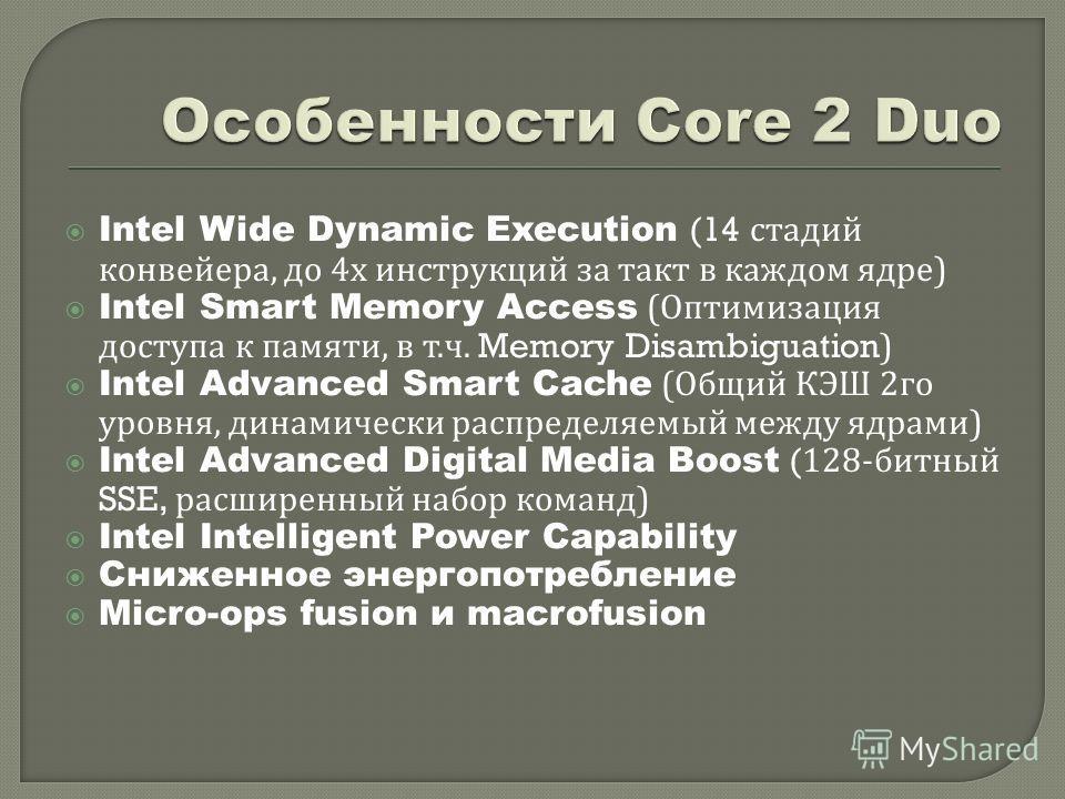 Intel Wide Dynamic Execution (14 стадий конвейера, до 4 х инструкций за такт в каждом ядре ) Intel Smart Memory Access ( Оптимизация доступа к памяти, в т. ч. Memory Disambiguation) Intel Advanced Smart Cache ( Общий КЭШ 2 го уровня, динамически расп