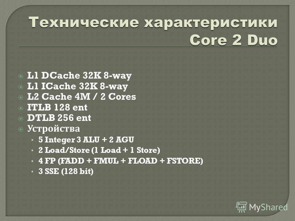 L1 DCache 32K 8-way L1 ICache 32K 8-way L2 Cache 4M / 2 Cores ITLB 128 ent DTLB 256 ent Устройства 5 Integer 3 ALU + 2 AGU 2 Load/Store (1 Load + 1 Store) 4 FP (FADD + FMUL + FLOAD + FSTORE) 3 SSE (128 bit)