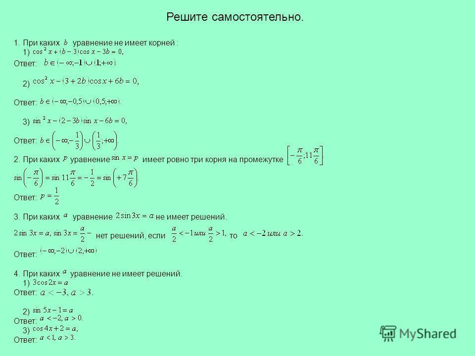 Решите самостоятельно. 1. При каких уравнение не имеет корней : 1) Ответ: 2) Ответ: 3) Ответ: 2. При каких уравнение имеет ровно три корня на промежутке Ответ: 3. При каких уравнение не имеет решений. нет решений, если то Ответ: 4. При каких уравнени