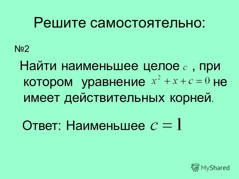 Решите самостоятельно: 2 Найти наименьшее целое, при котором уравнение не имеет действительных корней.. Ответ: Наименьшее