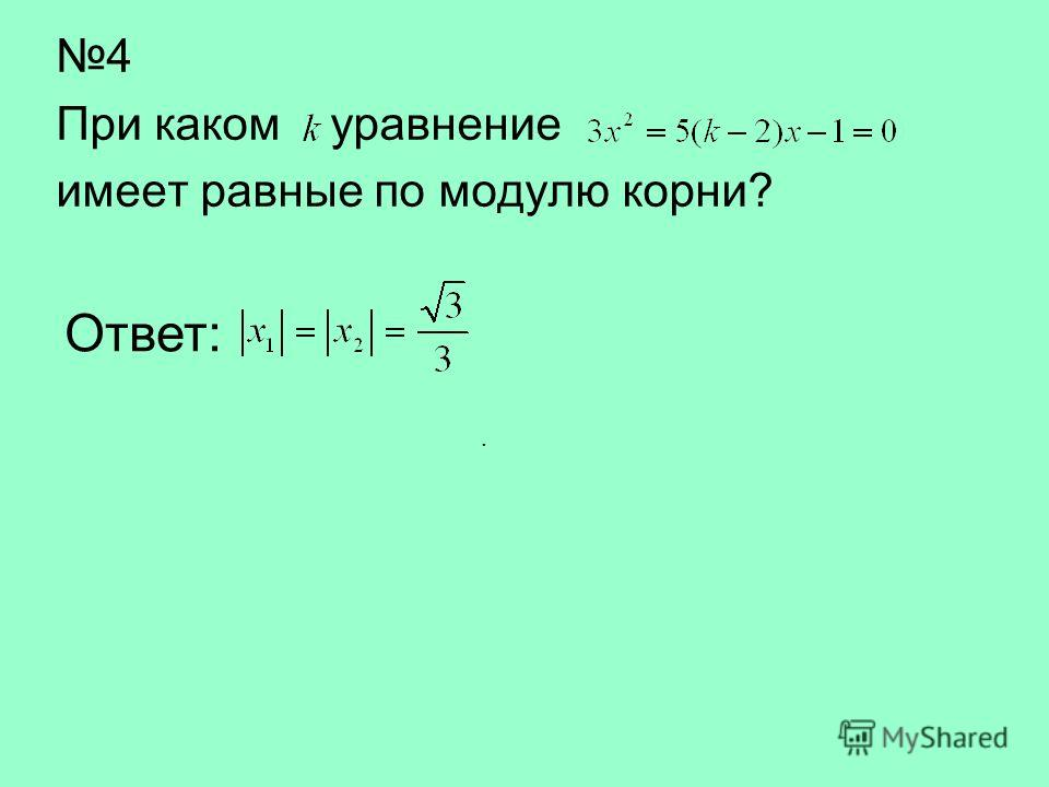 4 При каком уравнение имеет равные по модулю корни? Ответ:.