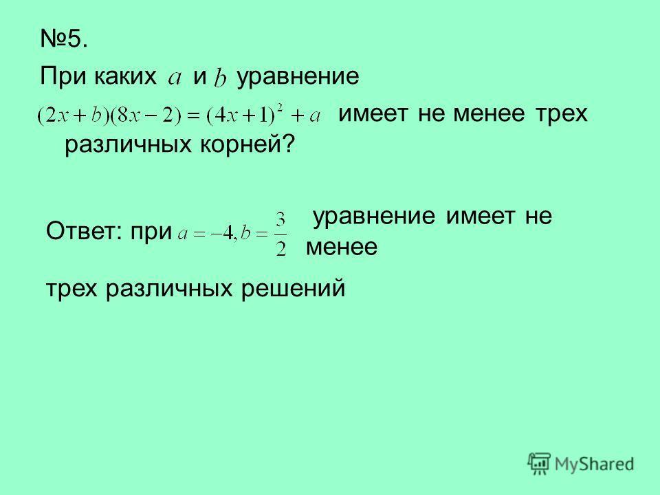 5. При каких и уравнение имеет не менее трех различных корней? Ответ: при уравнение имеет не менее трех различных решений