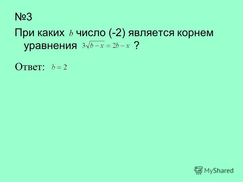 3 При каких число (-2) является корнем уравнения ? Ответ: