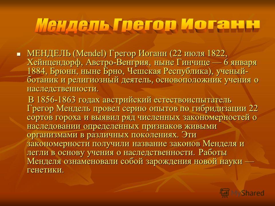 МЕНДЕЛЬ (Mendel) Грегор Иоганн (22 июля 1822, Xейнцендорф, Австро-Венгрия, ныне Гинчице 6 января 1884, Брюнн, ныне Брно, Чешская Республика), ученый- ботаник и религиозный деятель, основоположник учения о наследственности. МЕНДЕЛЬ (Mendel) Грегор Иог