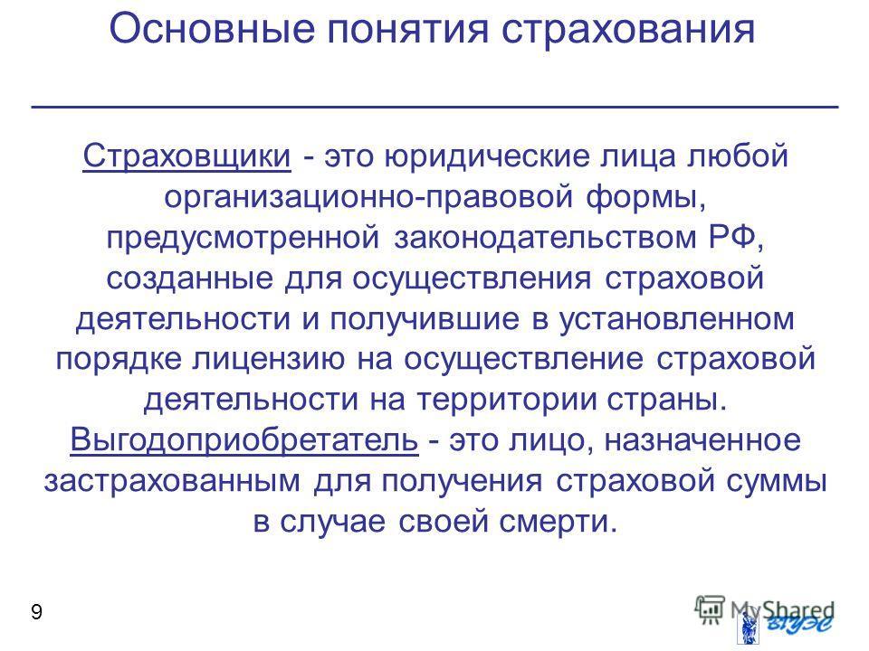Основные понятия страхования 9 Страховщики - это юридические лица любой организационно-правовой формы, предусмотренной законодательством РФ, созданные для осуществления страховой деятельности и получившие в установленном порядке лицензию на осуществл