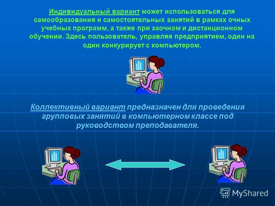 Индивидуальный вариант может использоваться для самообразования и самостоятельных занятий в рамках очных учебных программ, а также при заочном и дистанционном обучении. Здесь пользователь, управляя предприятием, один на один конкурирует с компьютером