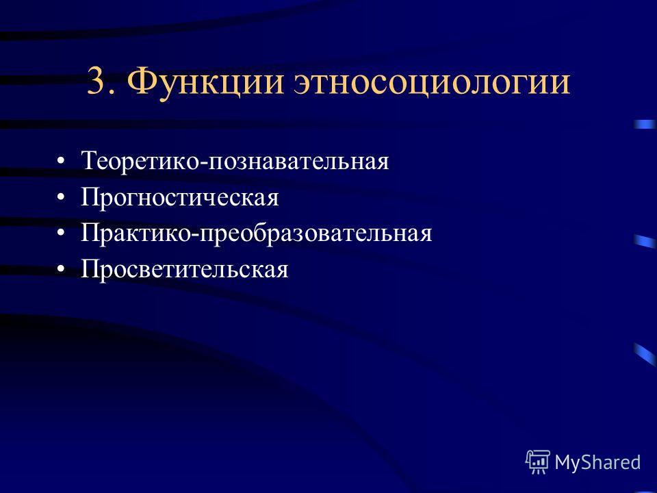 3. Функции этносоциологии Теоретико-познавательная Прогностическая Практико-преобразовательная Просветительская