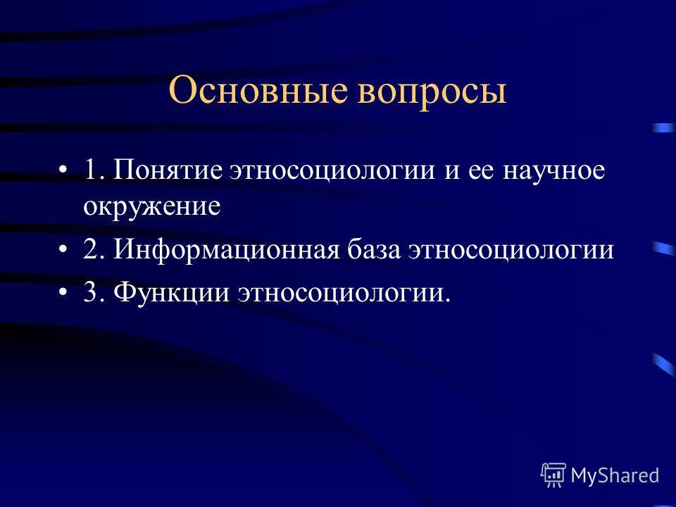 Основные вопросы 1. Понятие этносоциологии и ее научное окружение 2. Информационная база этносоциологии 3. Функции этносоциологии.