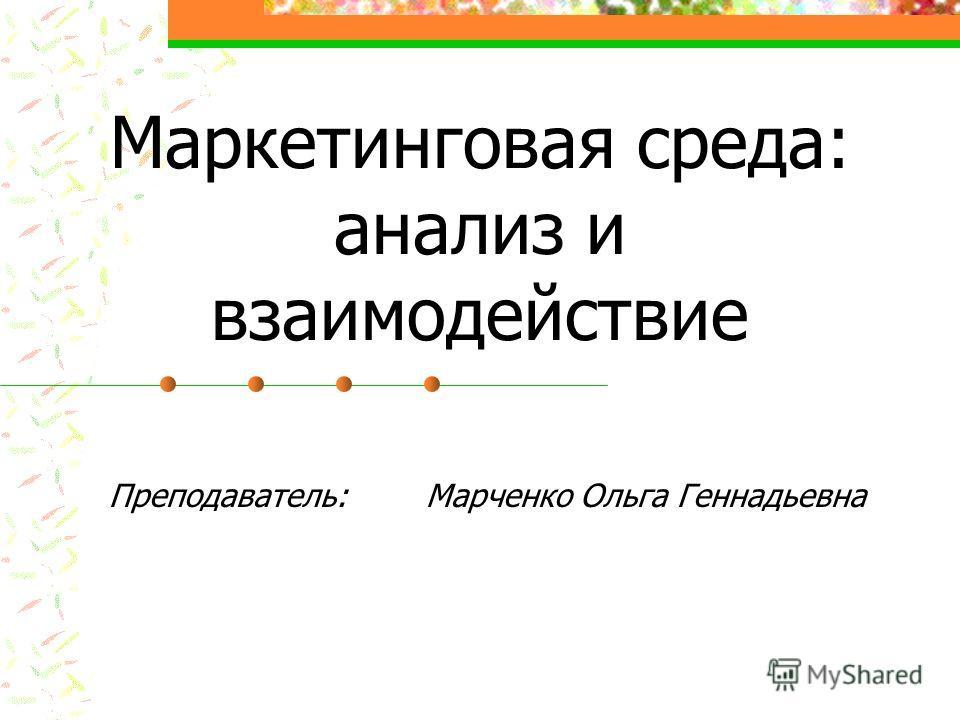 Маркетинговая среда: анализ и взаимодействие Преподаватель: Марченко Ольга Геннадьевна