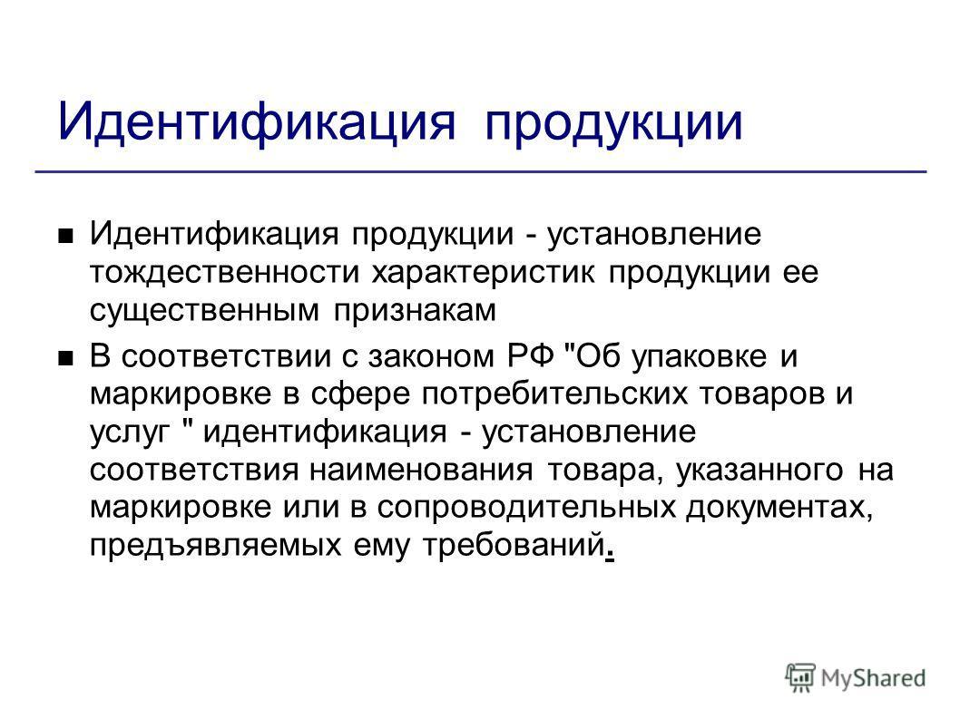 Идентификация продукции Идентификация продукции - установление тождественности характеристик продукции ее существенным признакам В соответствии с законом РФ