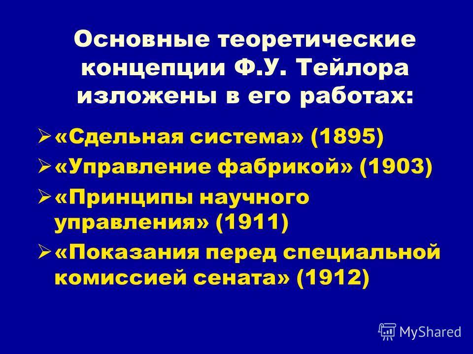 Основные теоретические концепции Ф.У. Тейлора изложены в его работах: «Сдельная система» (1895) «Управление фабрикой» (1903) «Принципы научного управления» (1911) «Показания перед специальной комиссией сената» (1912)