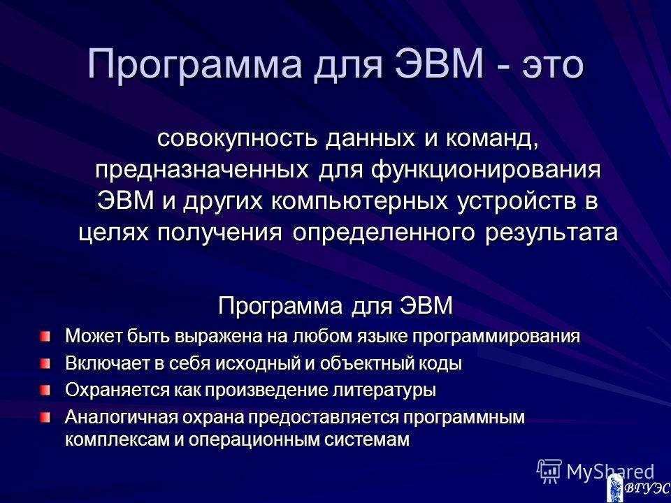 Программа для ЭВМ - это совокупность данных и команд, предназначенных для функционирования ЭВМ и других компьютерных устройств в целях получения определенного результата Программа для ЭВМ Может быть выражена на любом языке программирования Включает в