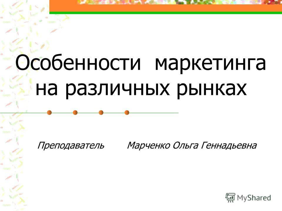 Особенности маркетинга на различных рынках Преподаватель Марченко Ольга Геннадьевна