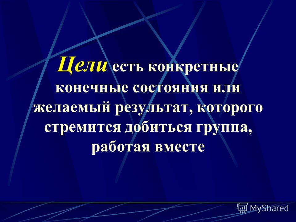 Цели есть конкретные конечные состояния или желаемый результат, которого стремится добиться группа, работая вместе
