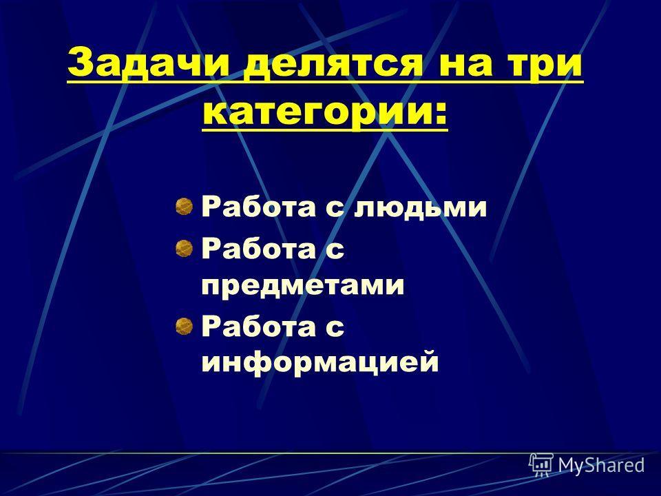 Задачи делятся на три категории: Работа с людьми Работа с предметами Работа с информацией