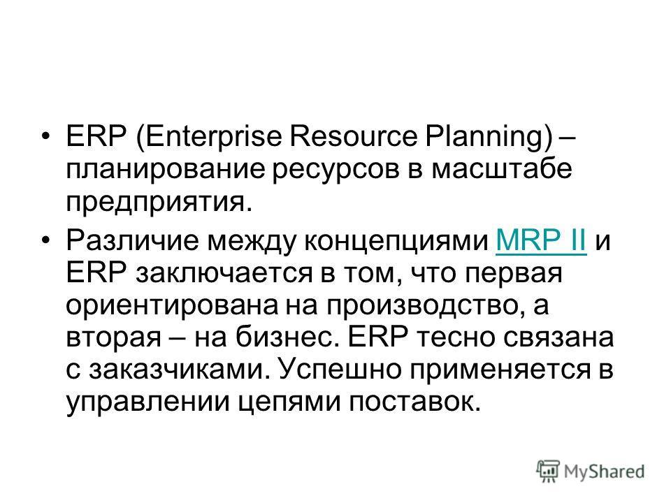 ERP (Enterprise Resource Planning) – планирование ресурсов в масштабе предприятия. Различие между концепциями MRP II и ERP заключается в том, что первая ориентирована на производство, а вторая – на бизнес. ERP тесно связана с заказчиками. Успешно при