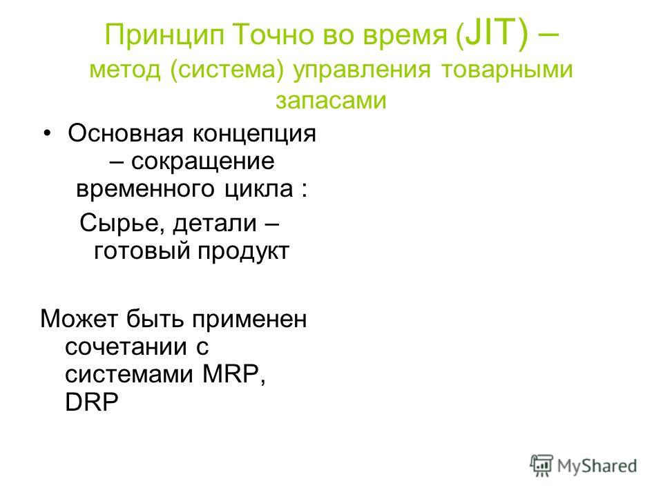 Принцип Точно во время ( JIT) – метод (система) управления товарными запасами Основная концепция – сокращение временного цикла : Сырье, детали – готовый продукт Может быть применен сочетании с системами MRP, DRP