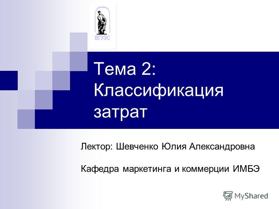 Тема 2: Классификация затрат Лектор: Шевченко Юлия Александровна Кафедра маркетинга и коммерции ИМБЭ