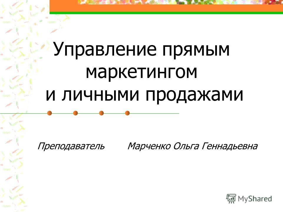 Управление прямым маркетингом и личными продажами Преподаватель Марченко Ольга Геннадьевна