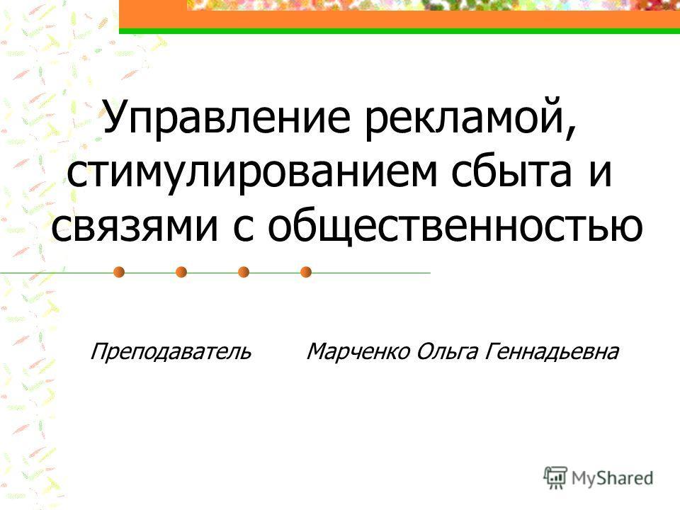 Управление рекламой, стимулированием сбыта и связями с общественностью Преподаватель Марченко Ольга Геннадьевна