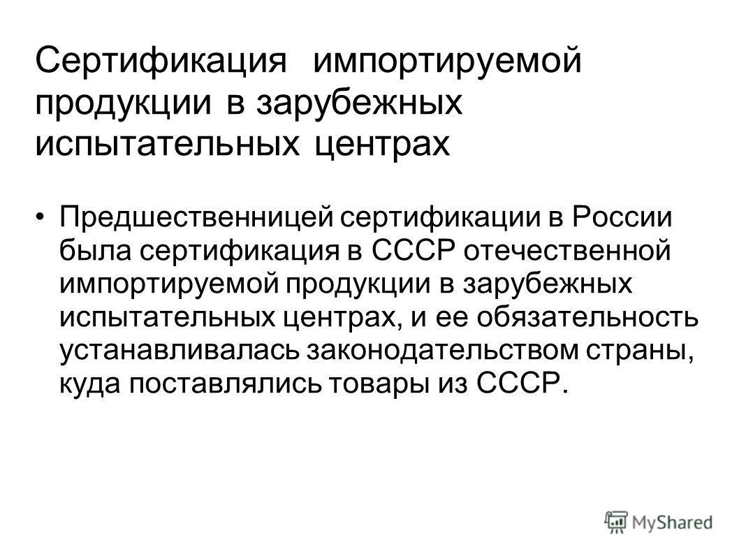 Сертификация импортируемой продукции в зарубежных испытательных центрах Предшественницей сертификации в России была сертификация в СССР отечественной импортируемой продукции в зарубежных испытательных центрах, и ее обязательность устанавливалась зако