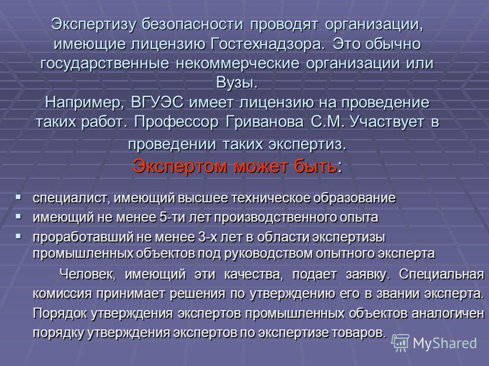 Экспертизу безопасности проводят организации, имеющие лицензию Гостехнадзора. Это обычно государственные некоммерческие организации или Вузы. Например, ВГУЭС имеет лицензию на проведение таких работ. Профессор Гриванова С.М. Участвует в проведении та