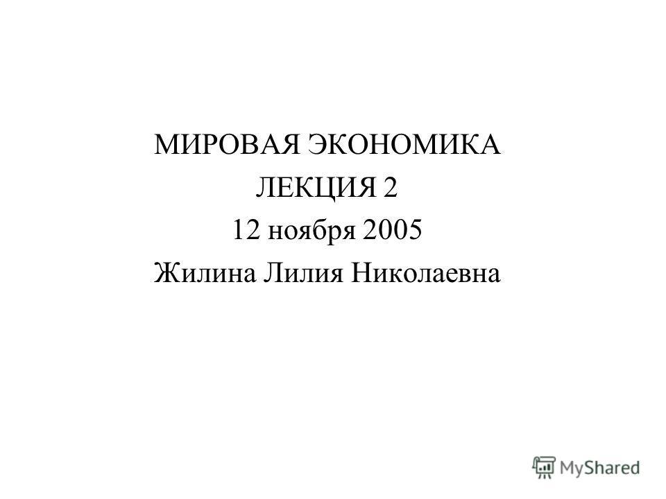 МИРОВАЯ ЭКОНОМИКА ЛЕКЦИЯ 2 12 ноября 2005 Жилина Лилия Николаевна