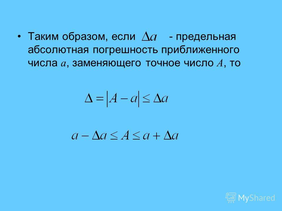 Таким образом, если - предельная абсолютная погрешность приближенного числа a, заменяющего точное число A, то