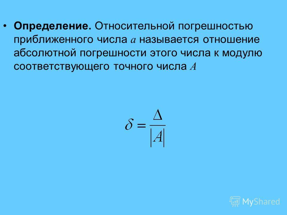 Определение. Относительной погрешностью приближенного числа a называется отношение абсолютной погрешности этого числа к модулю соответствующего точного числа A