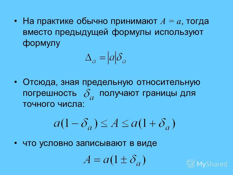 На практике обычно принимают A = a, тогда вместо предыдущей формулы используют формулу Отсюда, зная предельную относительную погрешность получают границы для точного числа: что условно записывают в виде