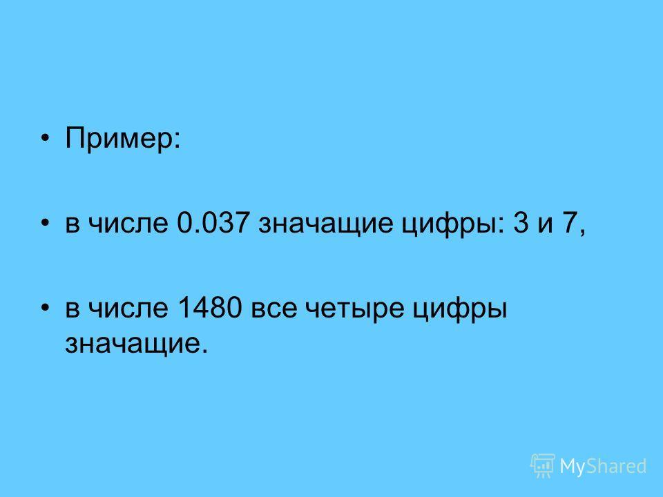 Пример: в числе 0.037 значащие цифры: 3 и 7, в числе 1480 все четыре цифры значащие.