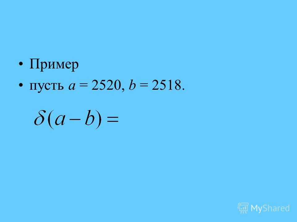 Пример пусть а = 2520, b = 2518.